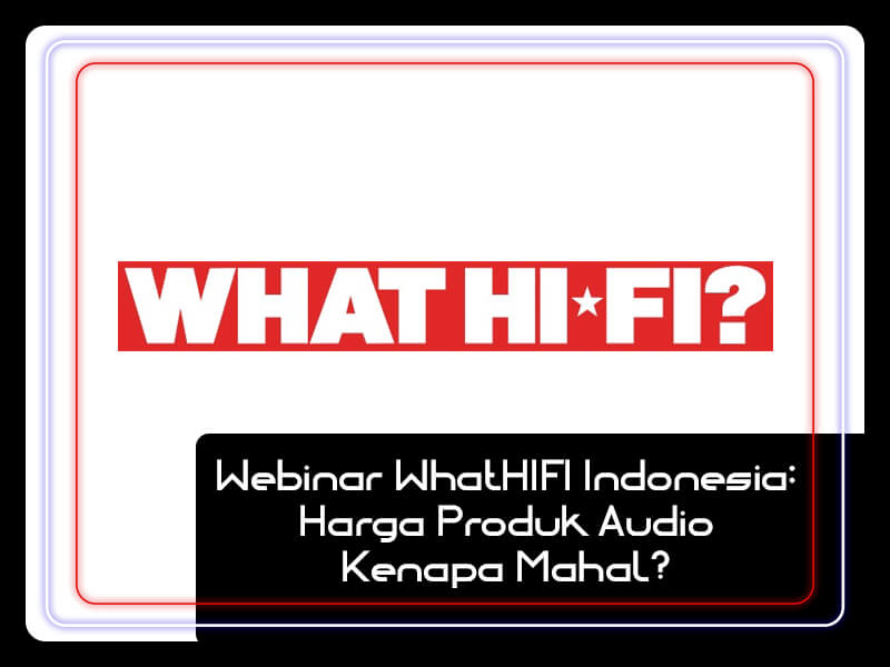 Webinar WhatHIFI Indonesia: Harga Produk Audio Kenapa Mahal?